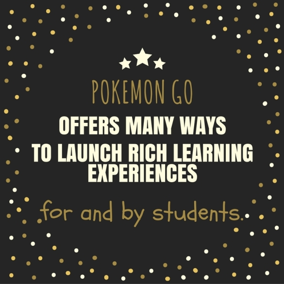 Pokemon Go offers many ways to launch rich learning experiences for and by students.