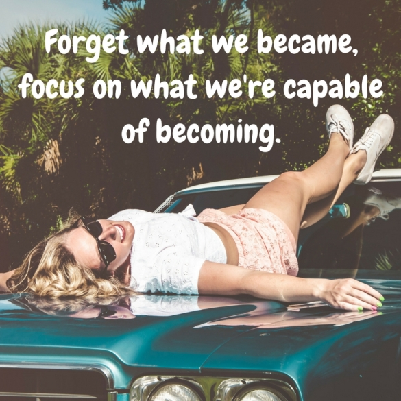"Move on quote: ""Forget what we became, focus on what we're capable of becoming."""