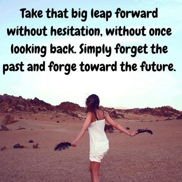 Take that big leap forward without hesitation, without once looking back.