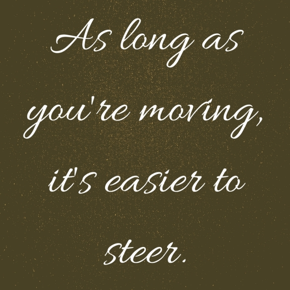 As long as you're moving, it's easier to steer.