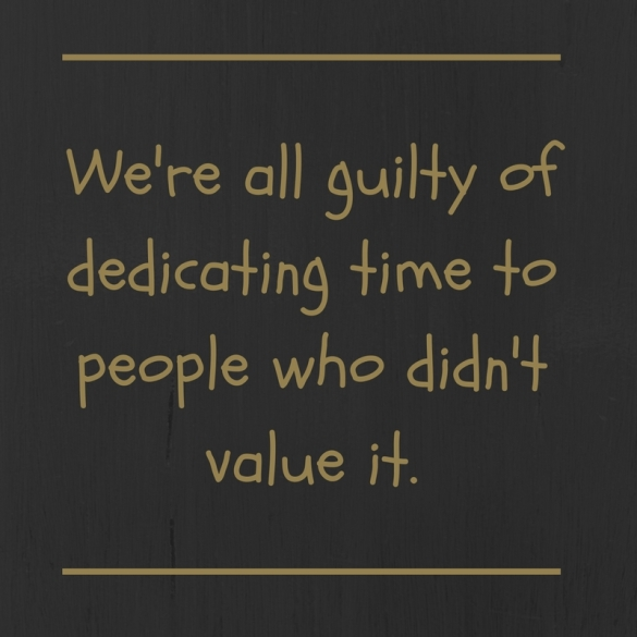 We're all guilty of dedicating time to people who didn't value it.